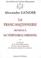 La franc-maçonnerie rendue à sa véritable origine - Ou l'antiquité de la franc-maçonnerie prouvée par l'explication des mystères anciens et modernes