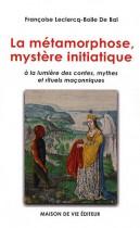 La métamorphose, mystère initiatique - A la lumière des contes, mythes et rituels maçonniques