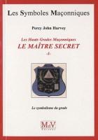 44. Les Hauts Grades Maçonniques : Le maître secret - Tome 1, Le symbolisme du grade