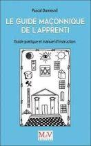 Le guide maçonnique de l'Apprenti - Guide pratique et manuel d'instruction