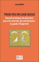 Trois pas en loge bleue - Recueil pratique de planches pour les minutes de symbolisme : le grade d'Apprenti