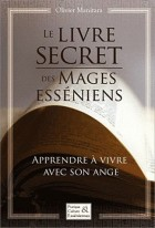 Le livre secret des mages Esséniens - Apprendre à vivre avec son ange