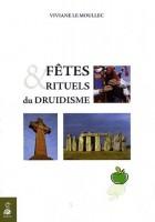 Fêtes et rituels du Druidisme - Spiritualisez les grands moments de votre vie avec tous ces rituels millénaires qui vous sont enfin transmis
