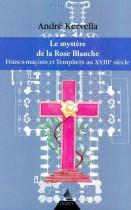 La mystère de la Rose Blanche - Francs-Maçons et templiers au XVIIIe siècle