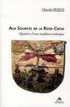 Aux sources de la Rose-Croix - Mystères d'une tradition ésotérique