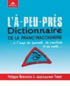 L'à-peu-près dictionnaire de la franc-maçonnerie... - A l'usage des ignorants, des pissefroids et des nantis