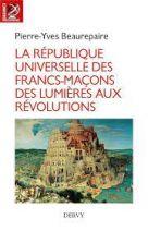 La République universelle des francs-maçons - Des Lumières aux révolutions