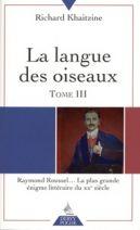 La langue des oiseaux - Tome 3, Raymond Roussel... La plus grande énigme littéraire du XXe siècle